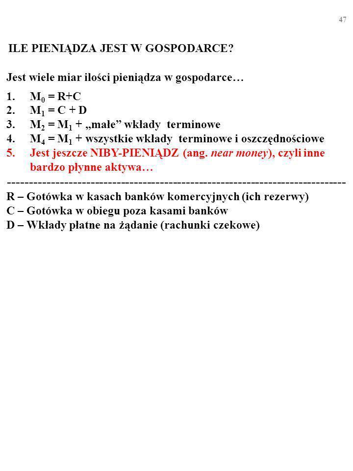 46 Jest wiele miar ilości pieniądza w gospodarce… 1.M 0 = R+C 2.M 1 = C + D 3.M 2 = M 1 + małe wkłady terminowe 4.M 3 = M 1 + wszystkie wkłady terminowe ------------------------------------------------------------------------------ R – Gotówka w kasach banków komercyjnych (ich rezerwy) C – Gotówka w obiegu poza kasami banków D – Wkłady płatne na żądanie (rachunki czekowe) ILE PIENIĄDZA JEST W GOSPODARCE