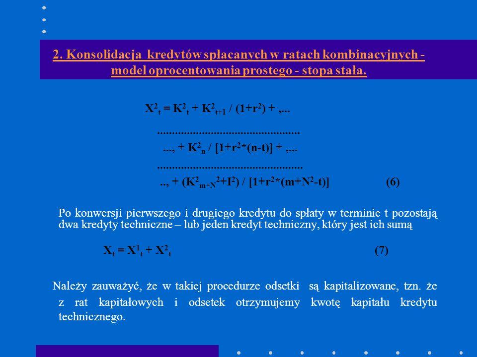 2. Konsolidacja kredytów spłacanych w ratach kombinacyjnych - model oprocentowania prostego - stopa stała. X 2 t = K 2 t + K 2 t+1 / (1+r 2 ) +,......