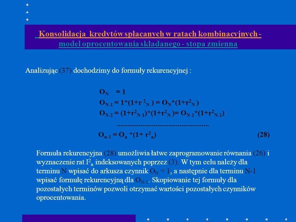 Konsolidacja kredytów spłacanych w ratach kombinacyjnych - model oprocentowania składanego - stopa zmienna Analizując (37) dochodzimy do formuły rekurencyjnej : O N = 1 O N-1 = 1*(1+r 2 N ) = O N *(1+r 2 N ) O N-2 = (1+r 2 N-1 )*(1+r 2 N )= O N-1 *(1+r 2 N-1 )..................................................