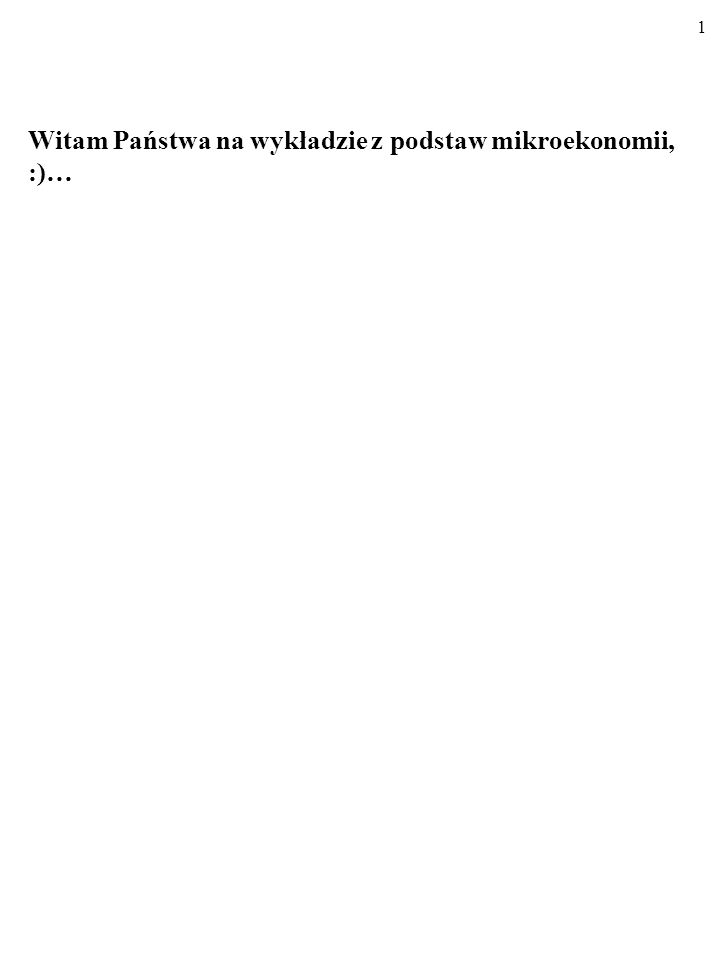 1 Witam Państwa na wykładzie z podstaw mikroekonomii, :)…