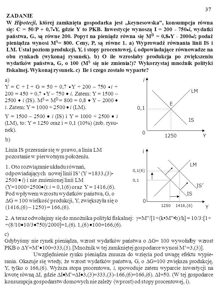 36 Wynika stąd, że mnożniki: polityki fiskalnej, M F, i polityki pie- niężnej, M P, także są stałe: M F = Y/ G = Y/ A = γ = constans, M M = Y/ (M/P) =