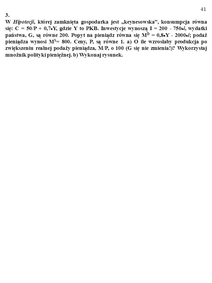 40 2. W zamkniętej gospodarce konsumpcja opisana jest równaniem: C=100/P+0,5·Y, gdzie Y to PKB. Inwestycje wynoszą I=900–2000·i, wydatki państwa, G, s