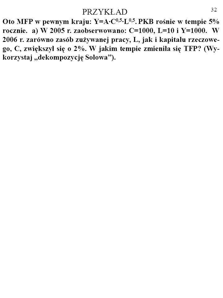 31 Ad. 2. Wykładniki x i (1-x) we wzorze funkcji Cobba- Douglasa odpowiadają udziałom dochodów - odpowied- nio – kapitału, C, i pracy, L, w produkcji,