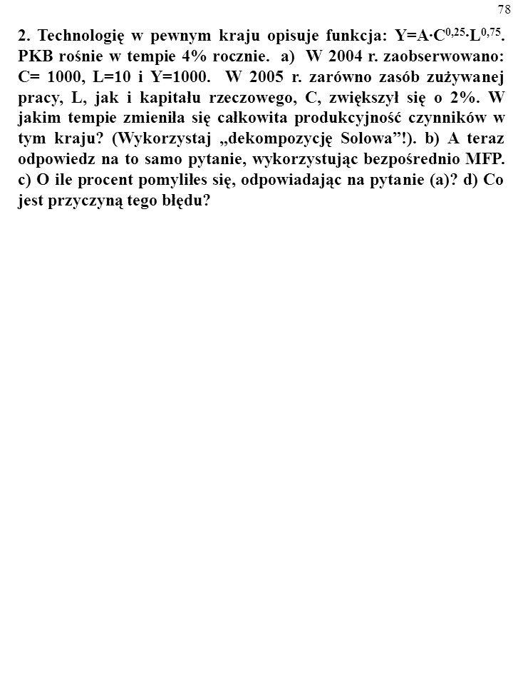 77 1. Makroekonomiczna funkcja produkcji ma formę Y = C 0,4 ·L 0,6. PKB rośnie w tempie 6% rocznie. a) Powiedzmy, że zasób zuży- wanej pracy, L, i kap