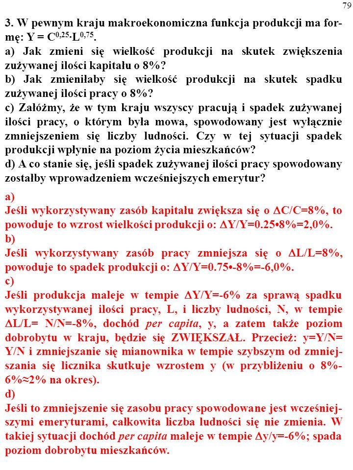 78 2. Technologię w pewnym kraju opisuje funkcja: Y=A·C 0,25 ·L 0,75. PKB rośnie w tempie 4% rocznie. a) W 2004 r. zaobserwowano: C= 1000, L=10 i Y=10