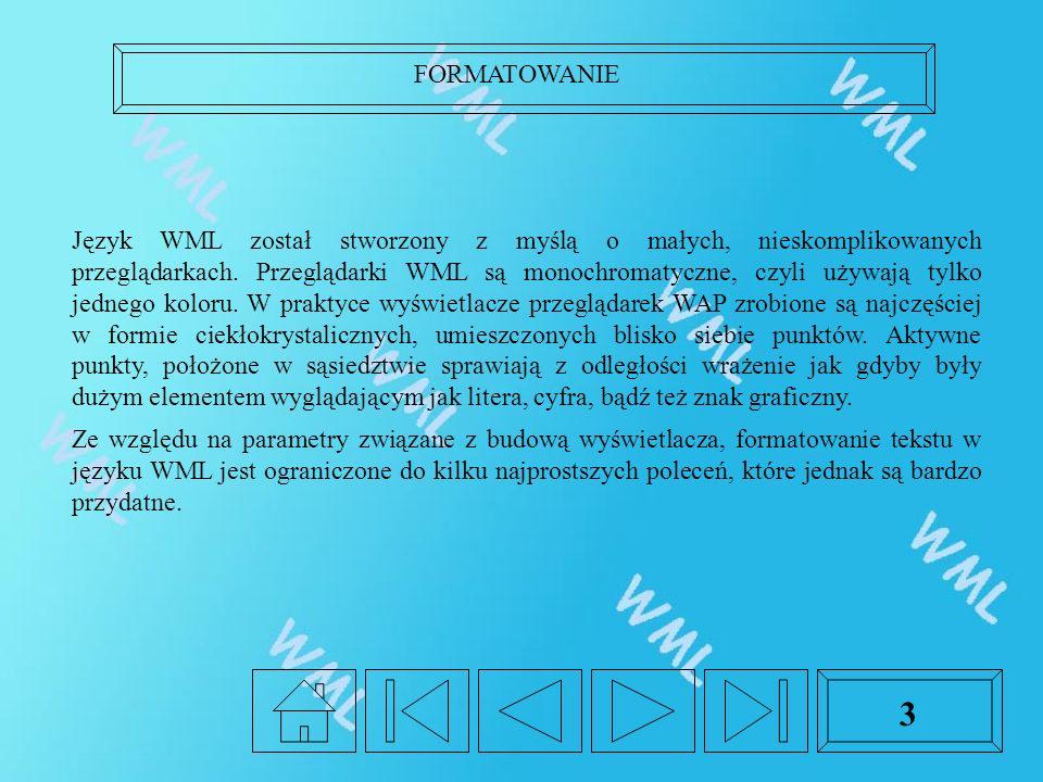 FORMATOWANIE 3 Język WML został stworzony z myślą o małych, nieskomplikowanych przeglądarkach. Przeglądarki WML są monochromatyczne, czyli używają tyl