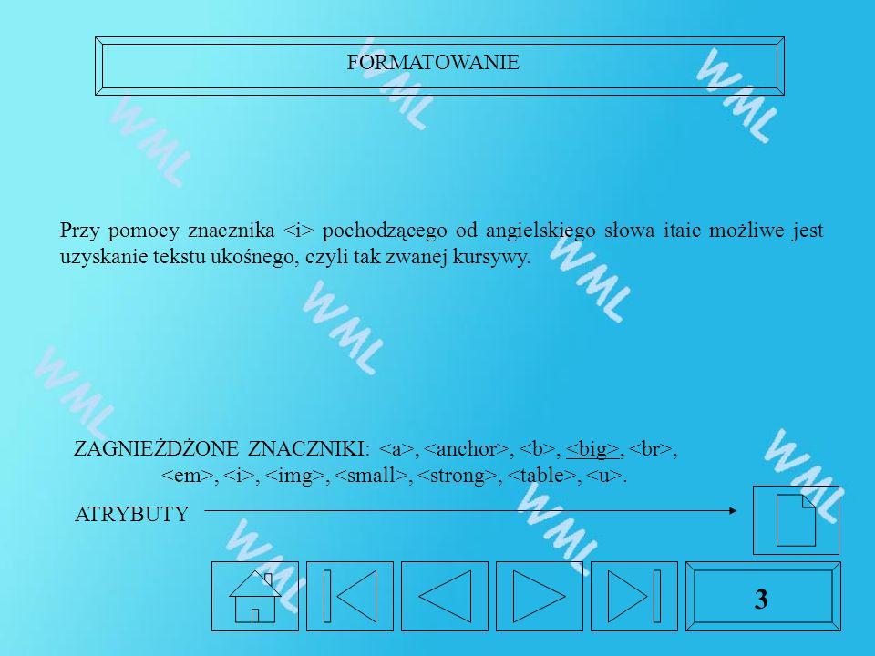 FORMATOWANIE 3 Przy pomocy znacznika pochodzącego od angielskiego słowa itaic możliwe jest uzyskanie tekstu ukośnego, czyli tak zwanej kursywy. ZAGNIE