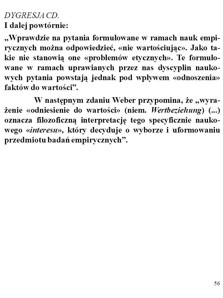 55 DYGRESJA Co warte odnotowania, Weber podkreślał również, że: 1. Nastawienie ideologiczne wpływa na selekcję badanych prob- lemów, przeprowadzaną pr