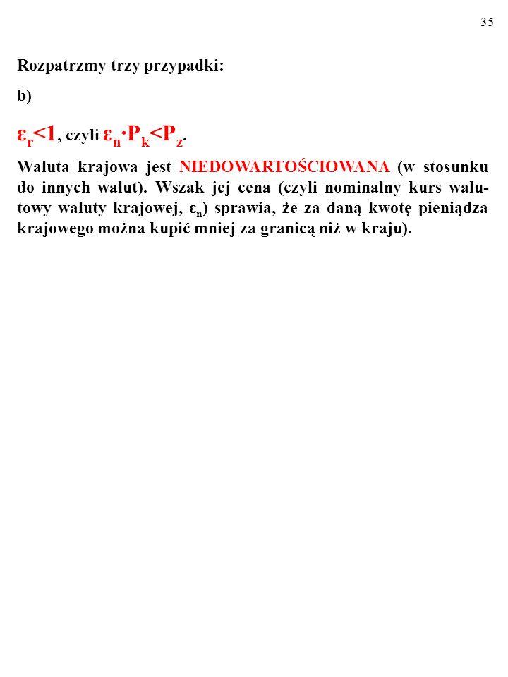 34 a) ε r >1, czyli ε n P k >P z. Kurs walut nie odpowiada ich parytetowi siły nabywczej.