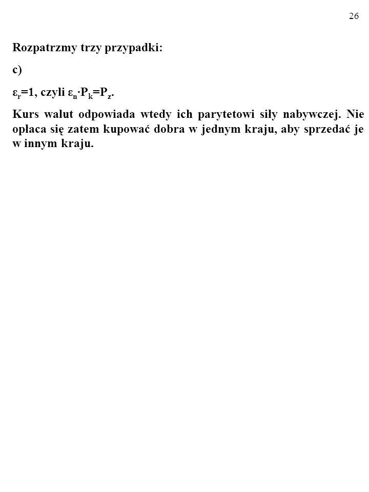 25 Rozpatrzmy trzy przypadki: b) ε r <1, czyli ε n P k <P z. Kurs walut nie odpowiada ich parytetowi siły nabywczej. Towary krajowe SĄ konkurencyjne c