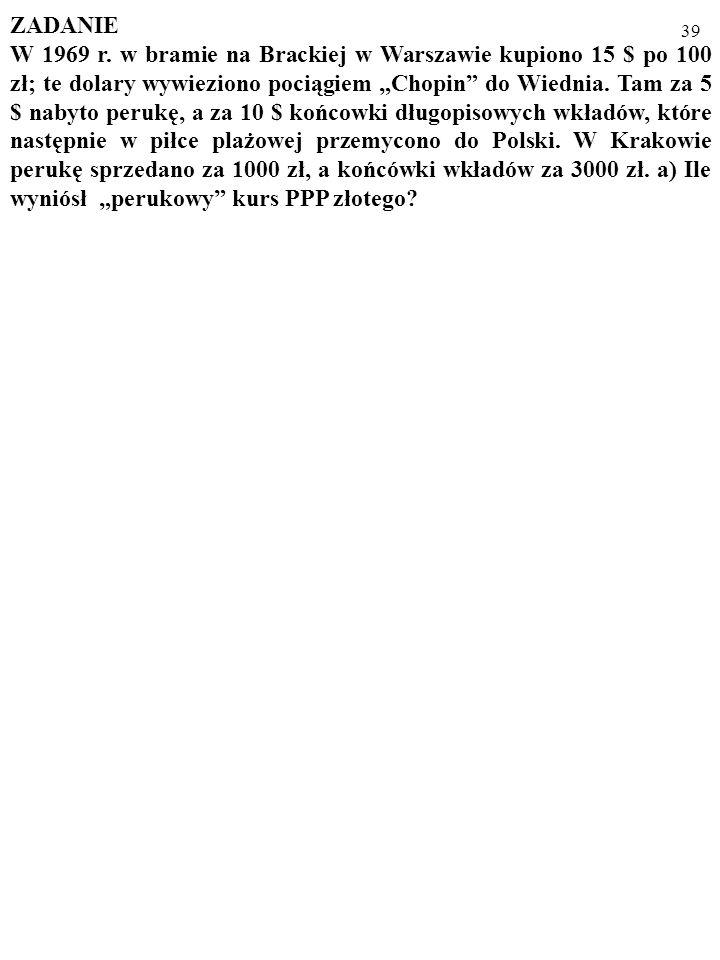 38 Zauważ, że skoro – dla kursu PPP - ε n P k /P z =1, to ε n P k =P z oraz: ε n =P z /P k. Otóż dla różnych dóbr ich ceny: zagraniczna, P z, i krajow