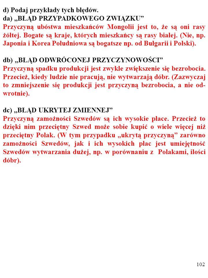 101 d) Podaj przykłady tych błędów. da) BŁĄD PRZYPADKOWEGO ZWIĄZKU Przyczyną ubóstwa mieszkańców Mongolii jest to, że są oni rasy żółtej. Bogate są kr