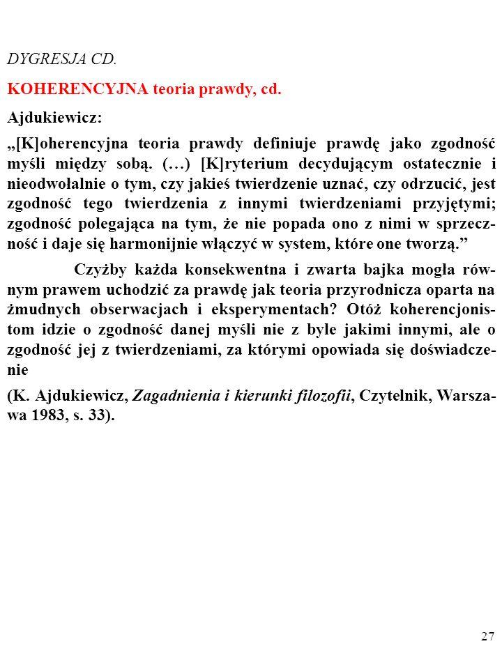 26 DYGRESJA CD. KOHERENCYJNA teoria prawdy Ajdukiewicz: [K]oherencyjna teoria prawdy definiuje prawdę jako zgodność myśli między sobą. (…) [K]ryterium