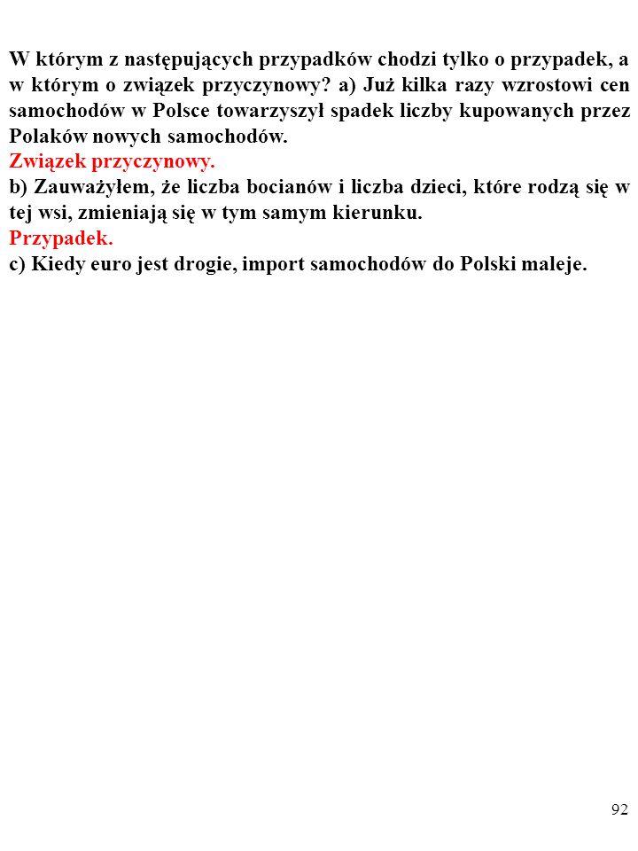 91 W którym z następujących przypadków chodzi tylko o przypadek, a w którym o związek przyczynowy? a) Już kilka razy wzrostowi cen samochodów w Polsce