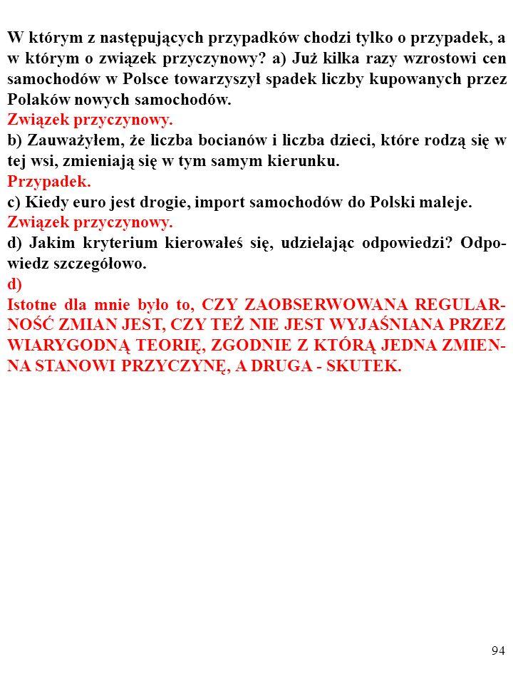93 W którym z następujących przypadków chodzi tylko o przypadek, a w którym o związek przyczynowy? a) Już kilka razy wzrostowi cen samochodów w Polsce