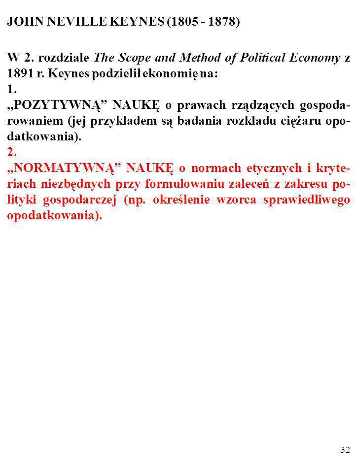 31 JOHN NEVILLE KEYNES (1805 - 1878) W 2. rozdziale The Scope and Method of Political Economy z 1891 r. Keynes podzielił ekonomię na: 1. POZYTYWNĄ NAU