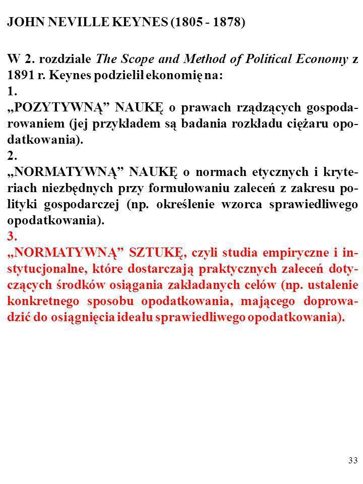 32 JOHN NEVILLE KEYNES (1805 - 1878) W 2. rozdziale The Scope and Method of Political Economy z 1891 r. Keynes podzielił ekonomię na: 1. POZYTYWNĄ NAU