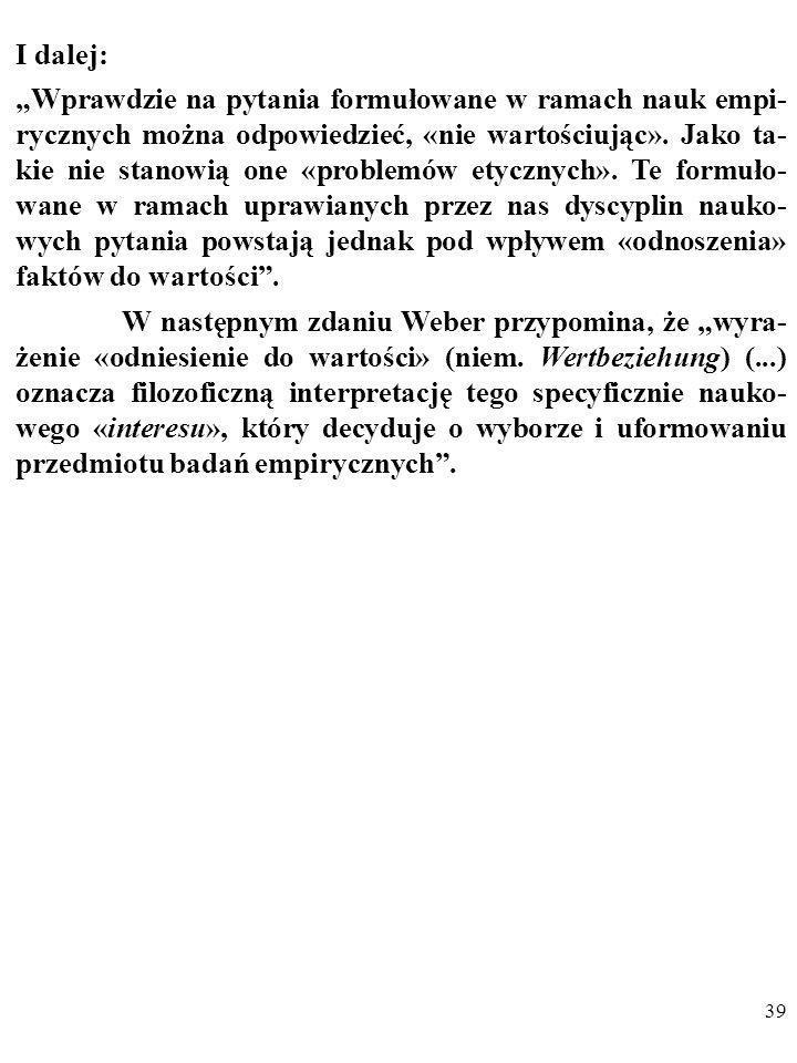 38 Co jest warte odnotowania, Weber podkreślał również, że: 1. Nastawienie ideologiczne wpływa na selekcję badanych prob- lemów, przeprowadzaną przez