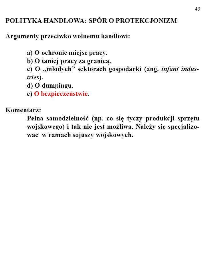 42 POLITYKA HANDLOWA: SPÓR O PROTEKCJONIZM Argumenty przeciwko wolnemu handlowi: a) O ochronie miejsc pracy.
