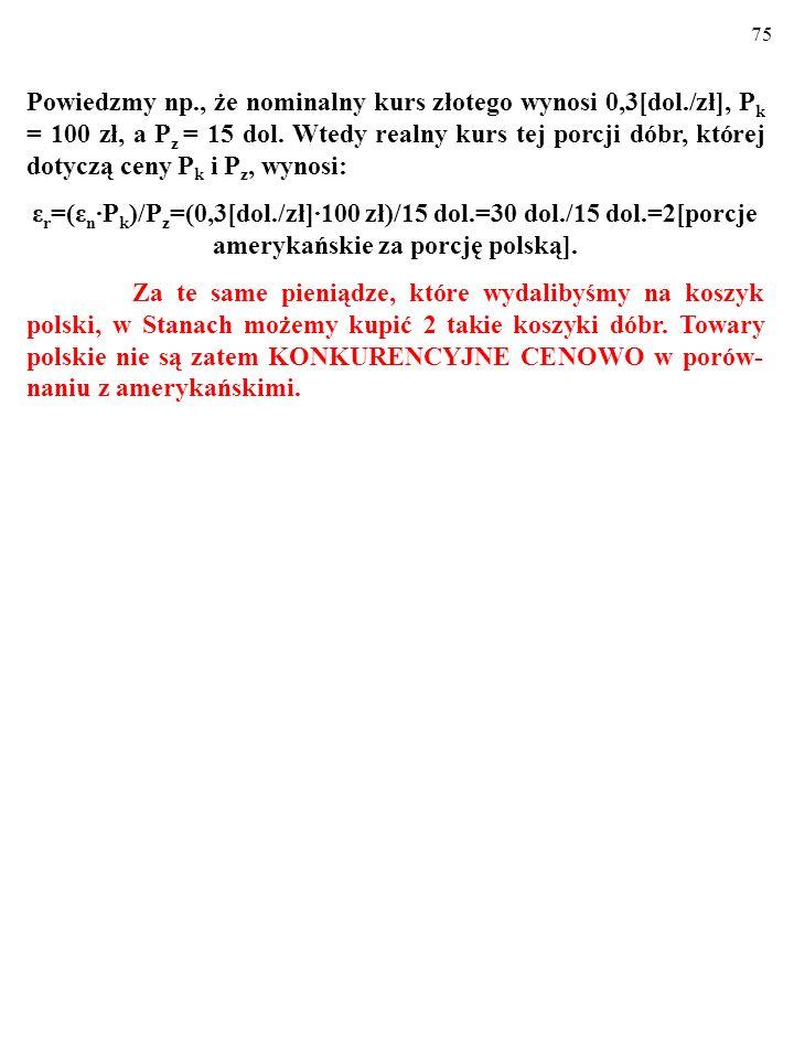 74 Powiedzmy np., że nominalny kurs złotego wynosi 0,3[dol./zł], P k = 100 zł, a P z = 15 dol.