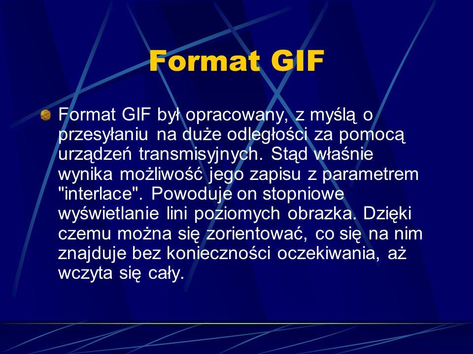 Format GIF Format GIF był opracowany, z myślą o przesyłaniu na duże odległości za pomocą urządzeń transmisyjnych. Stąd właśnie wynika możliwość jego z
