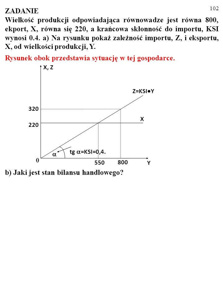 101 ZADANIE Wielkość produkcji odpowiadająca równowadze jest równa 800, ekport, X, równa się 220, a krańcowa skłonność do importu, KSI wynosi 0.4. a)
