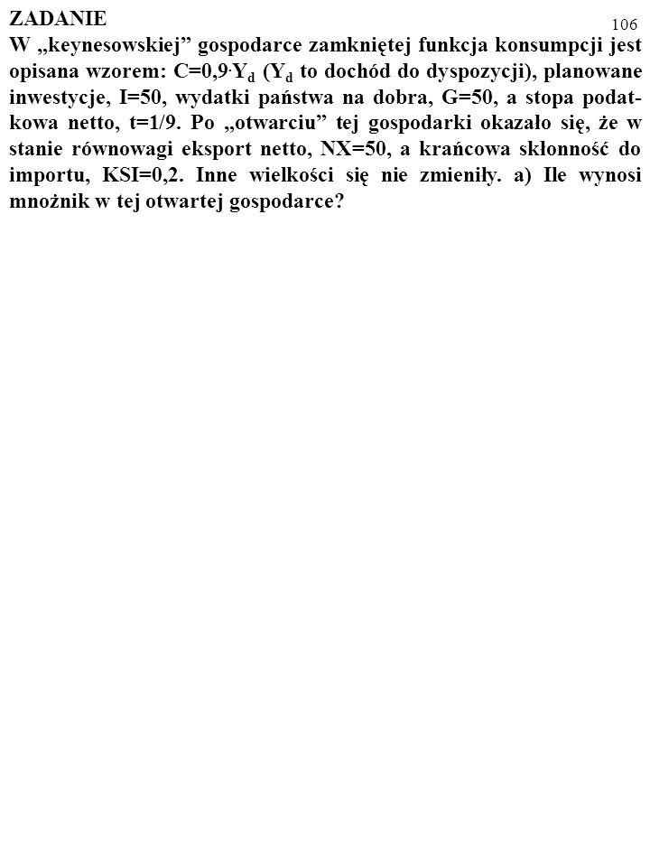 105 d) Ile wynosi wielkość produkcji, Y, przy której bilans handlowy jest zrównoważony. X=220=Z pod warunkiem, że KSI Y=220. Ponieważ KSI=0,4, więc Y=