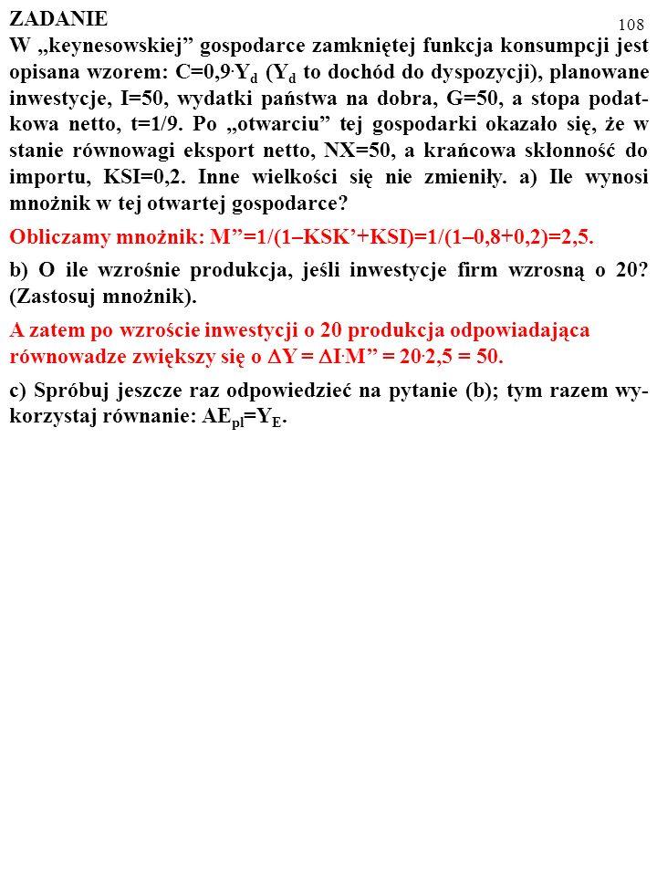 107 ZADANIE W keynesowskiej gospodarce zamkniętej funkcja konsumpcji jest opisana wzorem: C=0,9. Y d (Y d to dochód do dyspozycji), planowane inwestyc