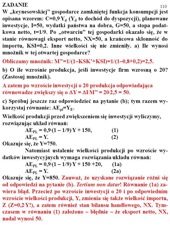 109 ZADANIE W keynesowskiej gospodarce zamkniętej funkcja konsumpcji jest opisana wzorem: C=0,9. Y d (Y d to dochód do dyspozycji), planowane inwestyc