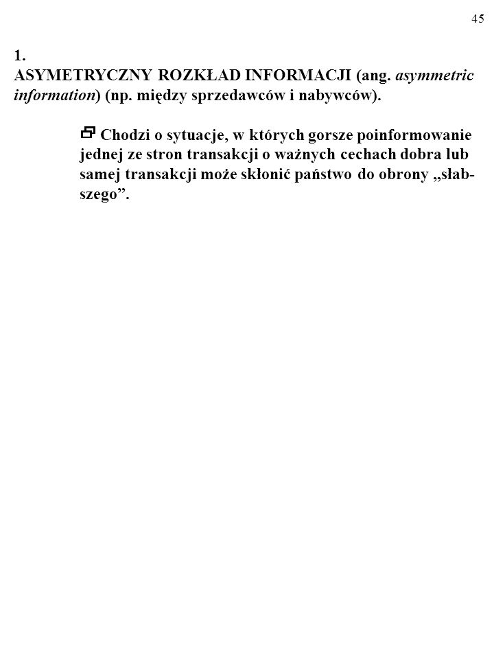 44 KŁOPOTY Z INFORMACJĄ Kłopoty z informacją przyjmują m. in. dwie formy: ASYMETRYCZNY ROZKŁAD INFORMACJI (ang. asymmetric information) (np. między sp