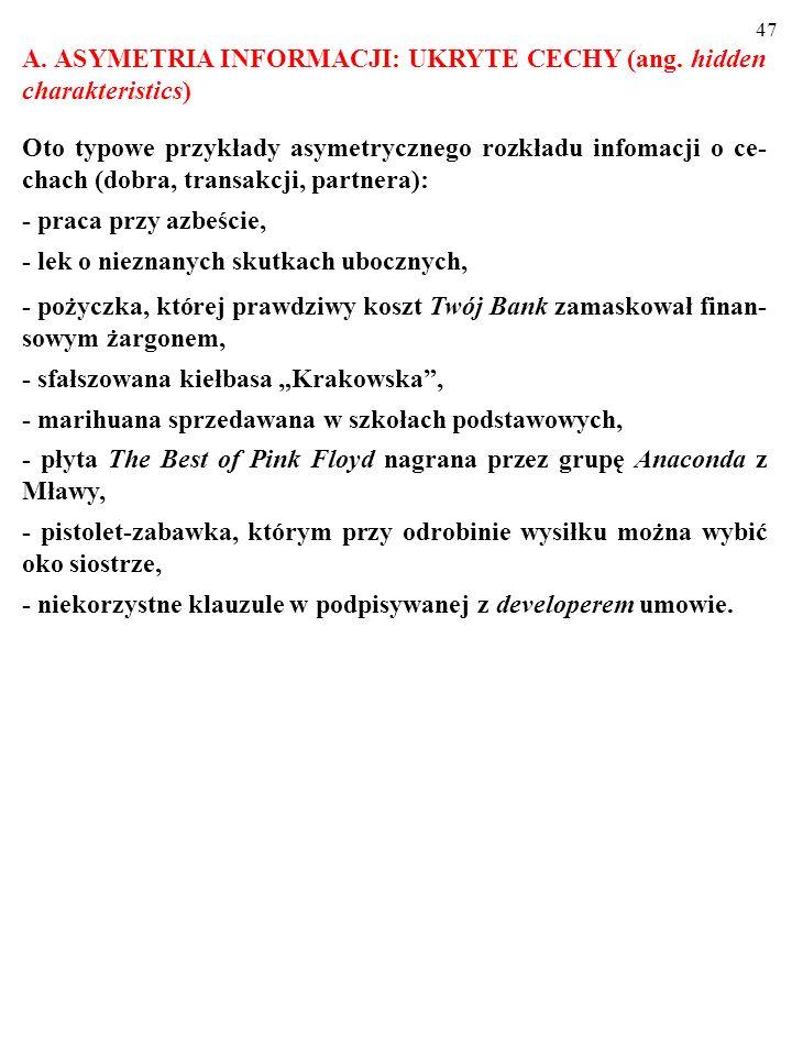 46 ASYMETRYCZNY ROZKŁAD INFORMACJI przyjmuje m. in. następujące formy: 1. UKRYTE CECHY (ang. hidden charakteristics). 2. UKRYTE DZIAŁANIA (ang. hidden