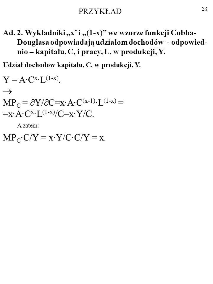 25 Ad. 2. Wykładniki x i (1-x) we wzorze funkcji Cobba- Douglasa odpowiadają udziałom dochodów - odpowied- nio – kapitału, C, i pracy, L, w produkcji,