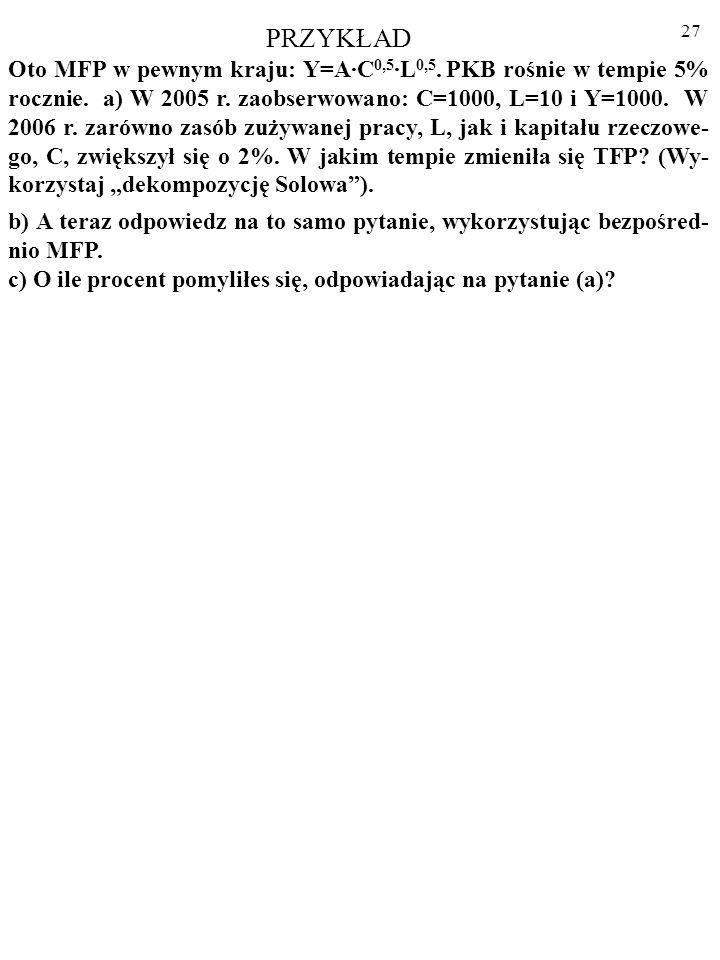 26 Ad. 2. Wykładniki x i (1-x) we wzorze funkcji Cobba- Douglasa odpowiadają udziałom dochodów - odpowied- nio – kapitału, C, i pracy, L, w produkcji,