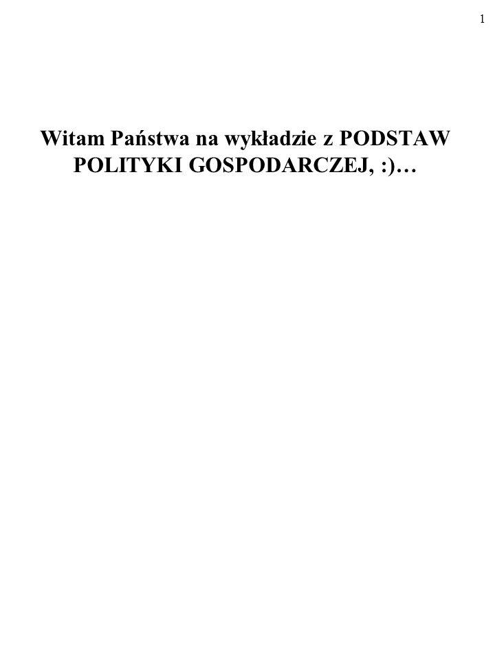 1 Witam Państwa na wykładzie z PODSTAW POLITYKI GOSPODARCZEJ, :)…