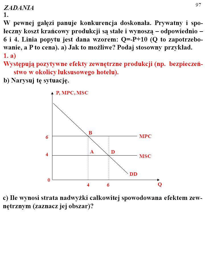 96 ZADANIA 1. W pewnej gałęzi panuje konkurencja doskonała. Prywatny i spo- łeczny koszt krańcowy produkcji są stałe i wynoszą – odpowiednio – 6 i 4.