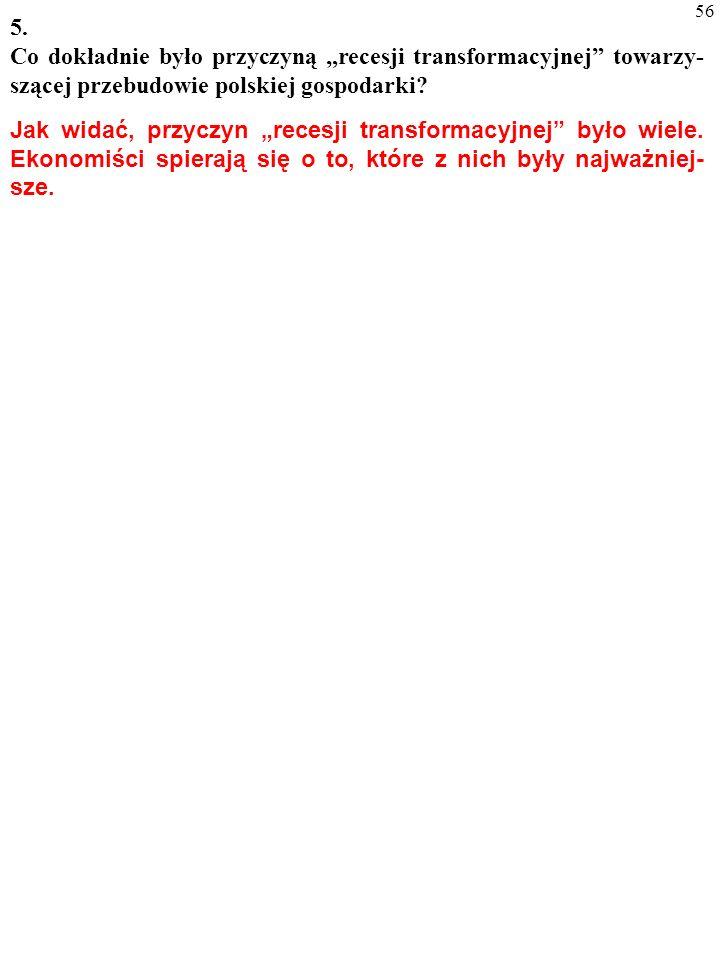 55 5. Co dokładnie było przyczyną recesji transformacyjnej towarzy- szącej przebudowie polskiej gospodarki? Część recesji transformacyjnej zapewne spo