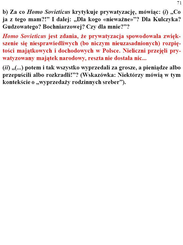 70 b) Za co Homo Sovieticus krytykuje prywatyzację, mówiąc: (i) Co ja z tego mam?! I dalej: Dla kogo «nieważne»? Dla Kulczyka? Gudzowatego? Bochniarzo