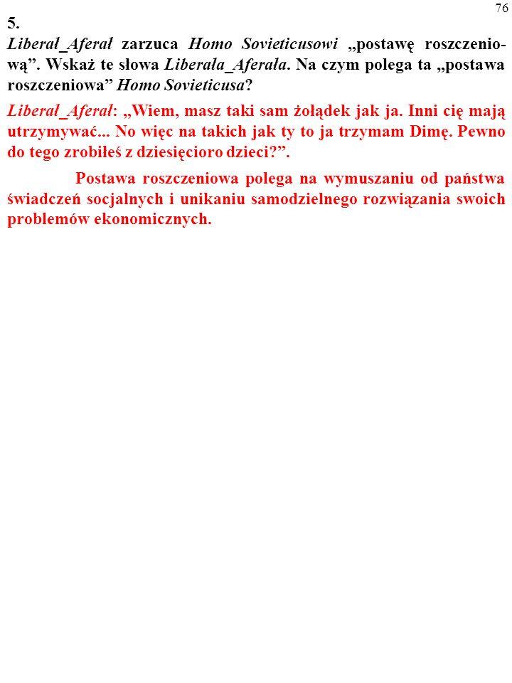 75 5. Liberał_Aferał zarzuca Homo Sovieticusowi postawę roszczenio- wą. Wskaż te słowa Liberała_Aferała. Na czym polega ta postawa roszczeniowa Homo S