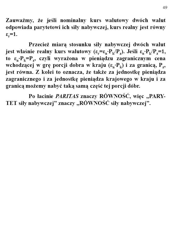 49 Zauważmy, że jeśli nominalny kurs walutowy dwóch walut odpowiada parytetowi ich siły nabywczej, kurs realny jest równy ε r =1.