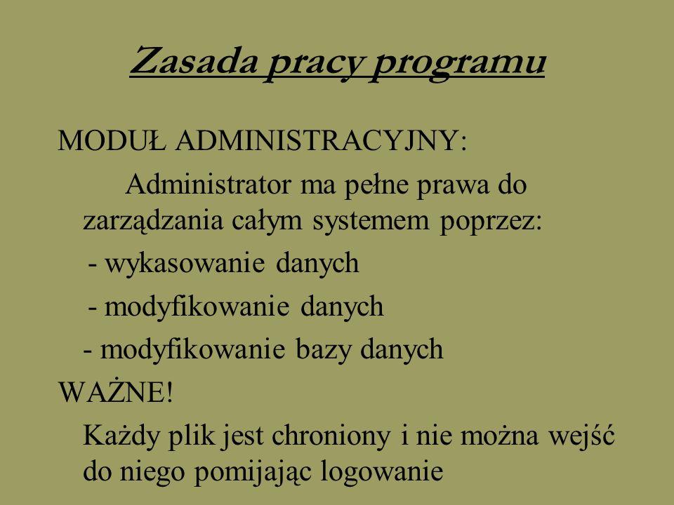 Zasada pracy programu MODUŁ ADMINISTRACYJNY: Administrator ma pełne prawa do zarządzania całym systemem poprzez: - wykasowanie danych - modyfikowanie