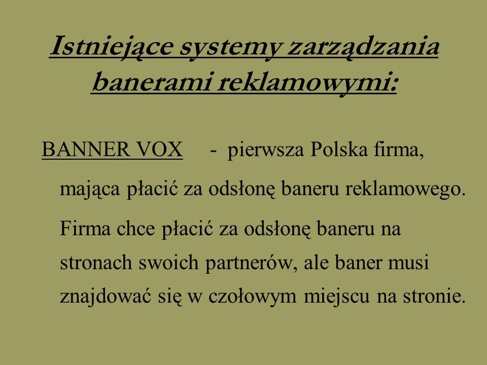 Istniejące systemy zarządzania banerami reklamowymi: BANNER VOX - pierwsza Polska firma, mająca płacić za odsłonę baneru reklamowego. Firma chce płaci
