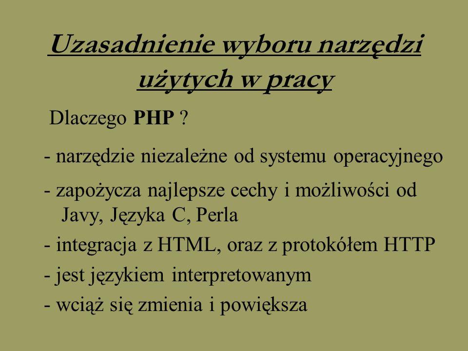 Uzasadnienie wyboru narzędzi użytych w pracy Dlaczego PHP ? - narzędzie niezależne od systemu operacyjnego - zapożycza najlepsze cechy i możliwości od