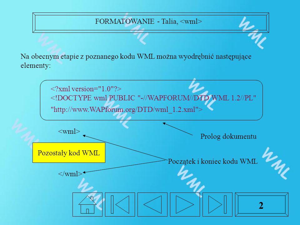 2 <!DOCTYPE wml PUBLIC -//WAPFORUM//DTD WML 1.2//PL http://www.WAPforum.org/DTD/wml_1.2.xml > Na obecnym etapie z poznanego kodu WML można wyodrębnić następujące elementy: Pozostały kod WML Prolog dokumentu Początek i koniec kodu WML FORMATOWANIE - Talia,