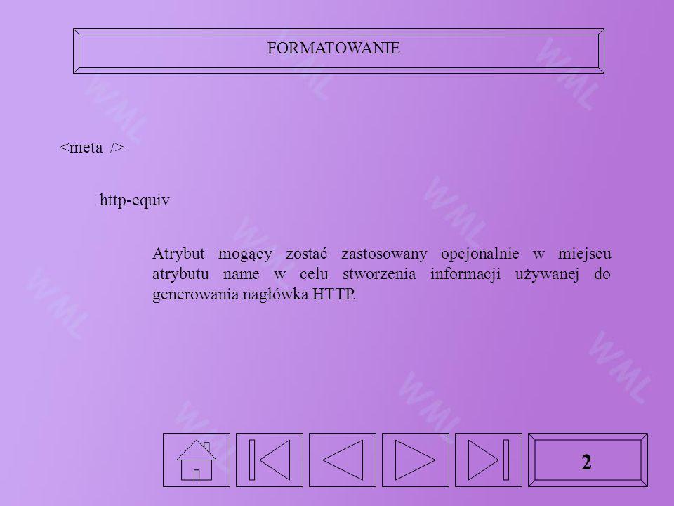 FORMATOWANIE 2 http-equiv Atrybut mogący zostać zastosowany opcjonalnie w miejscu atrybutu name w celu stworzenia informacji używanej do generowania nagłówka HTTP.