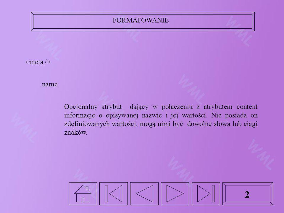 FORMATOWANIE 2 name Opcjonalny atrybut dający w połączeniu z atrybutem content informacje o opisywanej nazwie i jej wartości.