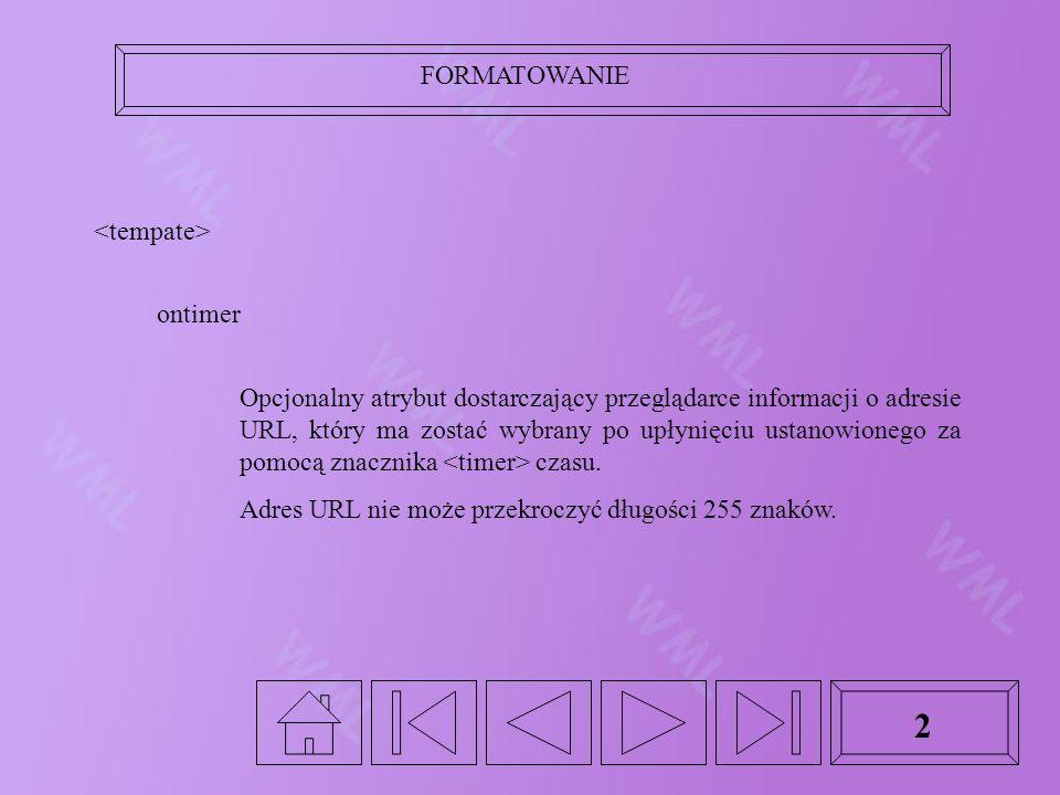 FORMATOWANIE 2 ontimer Opcjonalny atrybut dostarczający przeglądarce informacji o adresie URL, który ma zostać wybrany po upłynięciu ustanowionego za pomocą znacznika czasu.