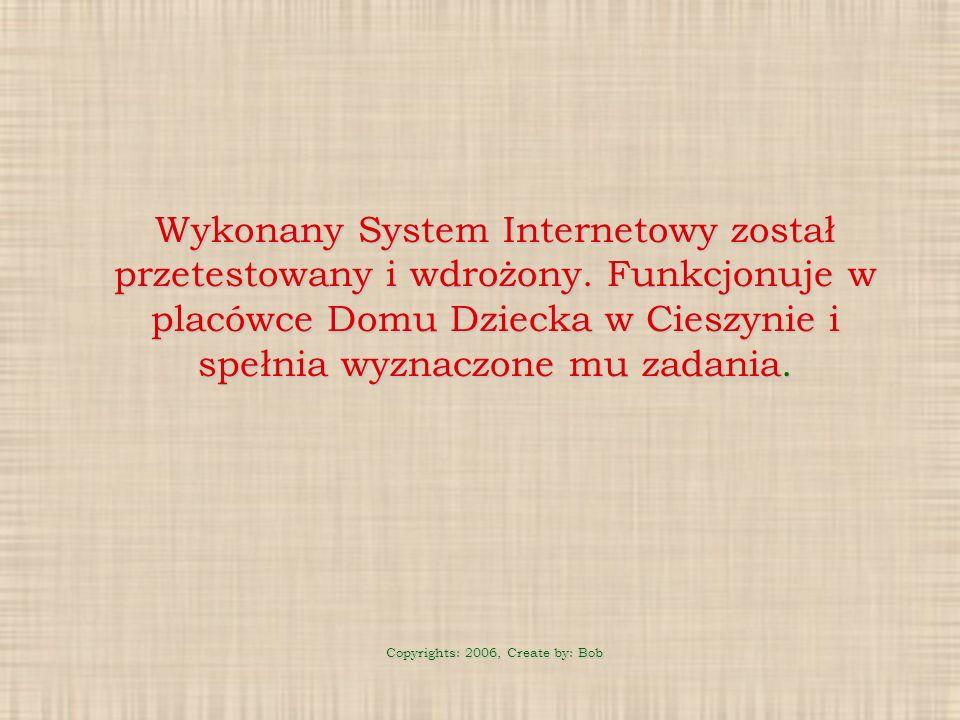 Wykonany System Internetowy został przetestowany i wdrożony. Funkcjonuje w placówce Domu Dziecka w Cieszynie i spełnia wyznaczone mu zadania. Copyrigh