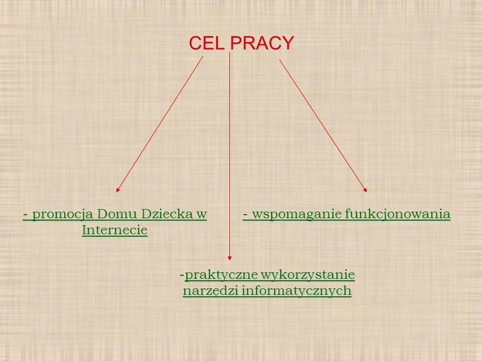 CEL PRACY - promocja Domu Dziecka w Internecie - wspomaganie funkcjonowania -praktyczne wykorzystanie narzędzi informatycznych