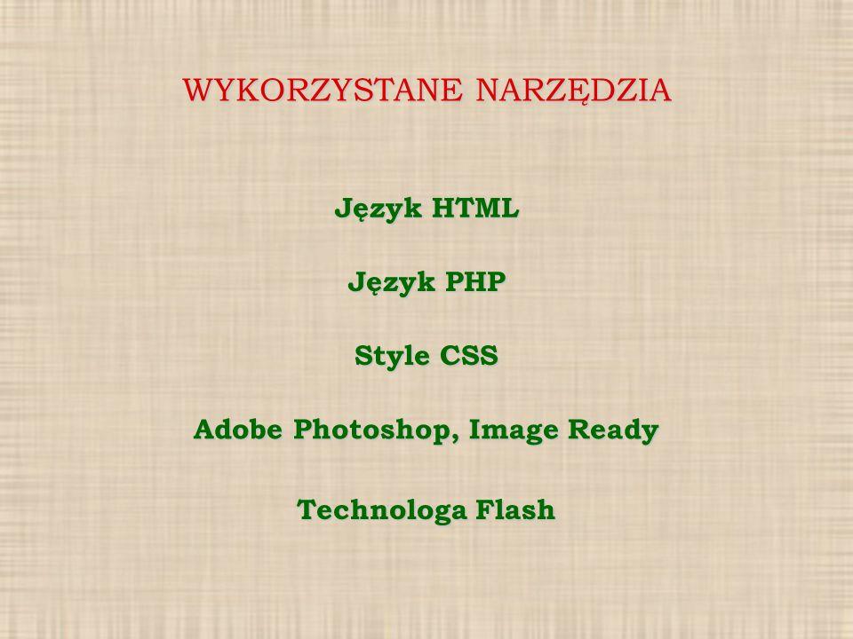 WYKORZYSTANE NARZĘDZIA Język HTML Język PHP Style CSS Adobe Photoshop, Image Ready Technologa Flash