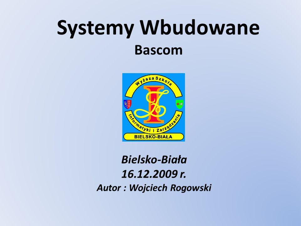 Systemy Wbudowane Bascom Bielsko-Biała 16.12.2009 r. Autor : Wojciech Rogowski